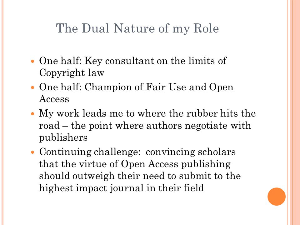 The Dual Nature of my Role One half: Key consultant on the limits of Copyright law One half: Champion of Fair Use and Open Access My work leads me to where the rubber hits the road – the point where authors negotiate with publishers Continuing challenge: convincing scholars that the virtue of Open Access publishing should outweigh their need to submit to the highest impact journal in their field