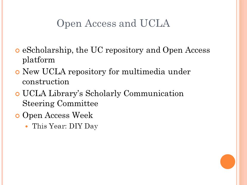 Open Access and UCLA eScholarship, the UC repository and Open Access platform New UCLA repository for multimedia under construction UCLA Library's Scholarly Communication Steering Committee Open Access Week This Year: DIY Day