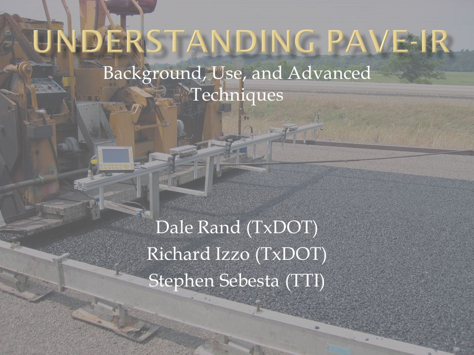 Background, Use, and Advanced Techniques Dale Rand (TxDOT) Richard Izzo (TxDOT) Stephen Sebesta (TTI)