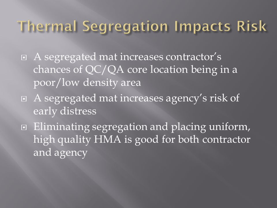  A segregated mat increases contractor's chances of QC/QA core location being in a poor/low density area  A segregated mat increases agency's risk of early distress  Eliminating segregation and placing uniform, high quality HMA is good for both contractor and agency
