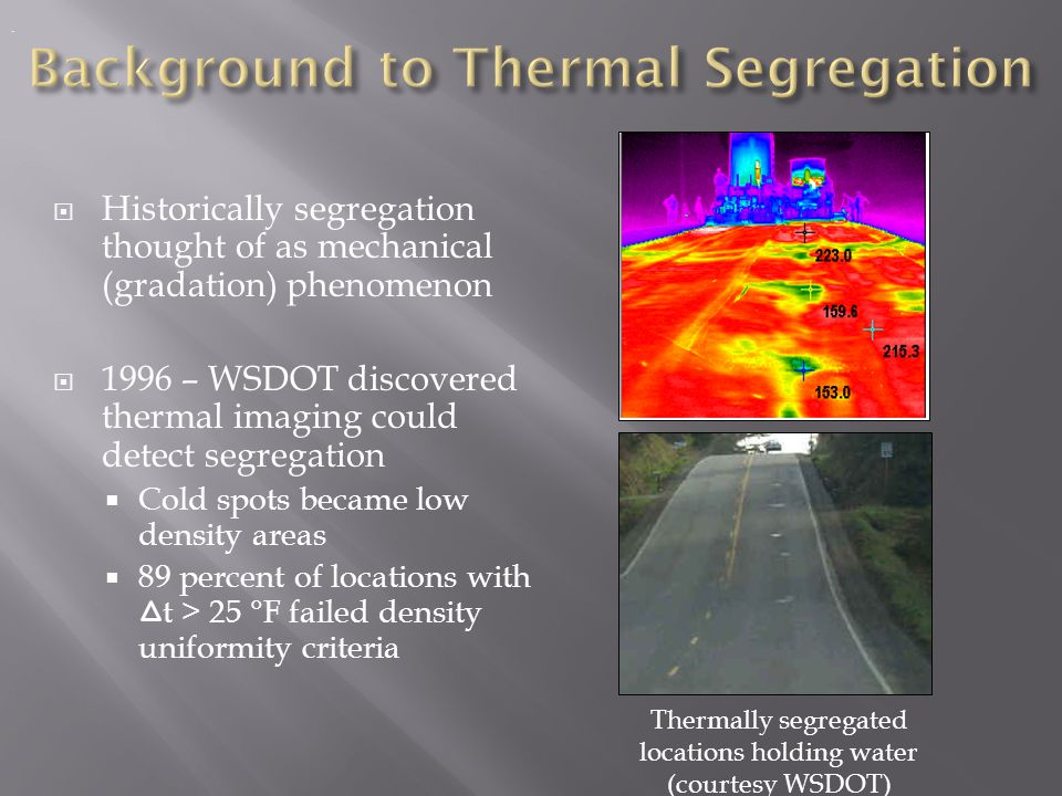  NCAT (2000) and TTI (2002) similarly found thermal uniformity suitable for detecting segregation  NCAT – low severity segregation when t > 18 °F  TTI – when t > 25 °F, TxDOT density uniformity requirements not met