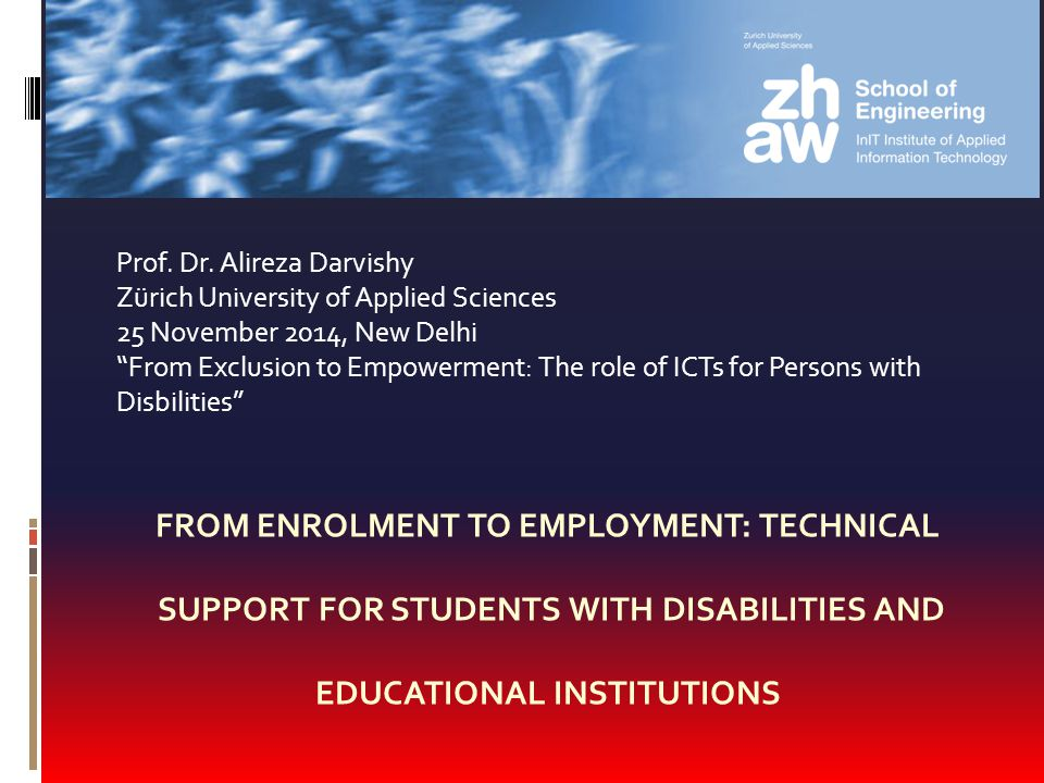 FROM ENROLMENT TO EMPLOYMENT: TECHNICAL SUPPORT FOR STUDENTS WITH DISABILITIES AND EDUCATIONAL INSTITUTIONS Prof. Dr. Alireza Darvishy Zürich Universi