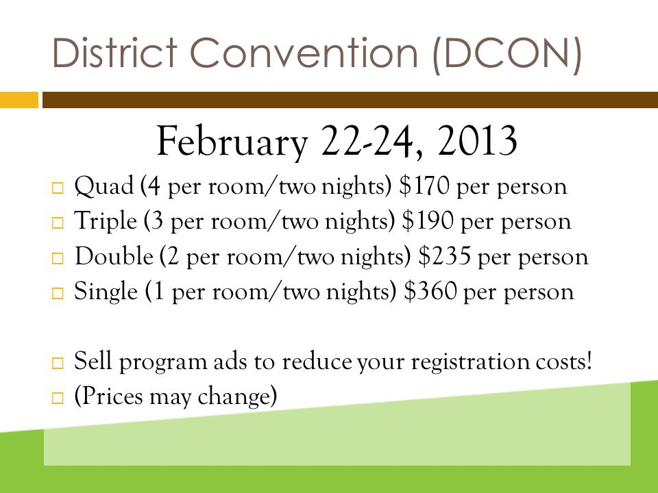 District Convention (DCON) February 22-24, 2013  Quad (4 per room/two nights) $170 per person  Triple (3 per room/two nights) $190 per person  Double (2 per room/two nights) $235 per person  Single (1 per room/two nights) $360 per person  Sell program ads to reduce your registration costs.