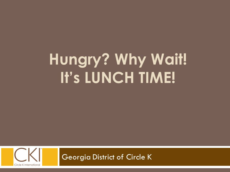 Georgia District of Circle K Hungry? Why Wait! It's LUNCH TIME!