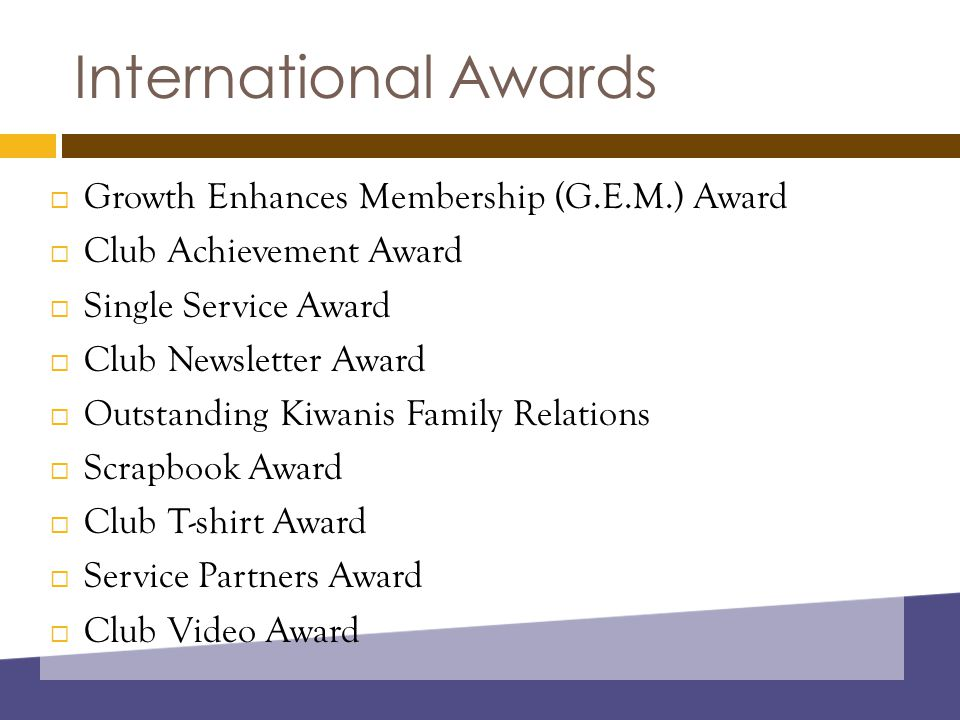 International Awards  Growth Enhances Membership (G.E.M.) Award  Club Achievement Award  Single Service Award  Club Newsletter Award  Outstanding Kiwanis Family Relations  Scrapbook Award  Club T-shirt Award  Service Partners Award  Club Video Award