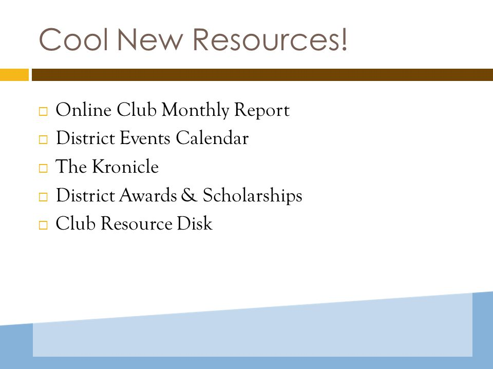 Cool New Resources!  Online Club Monthly Report  District Events Calendar  The Kronicle  District Awards & Scholarships  Club Resource Disk