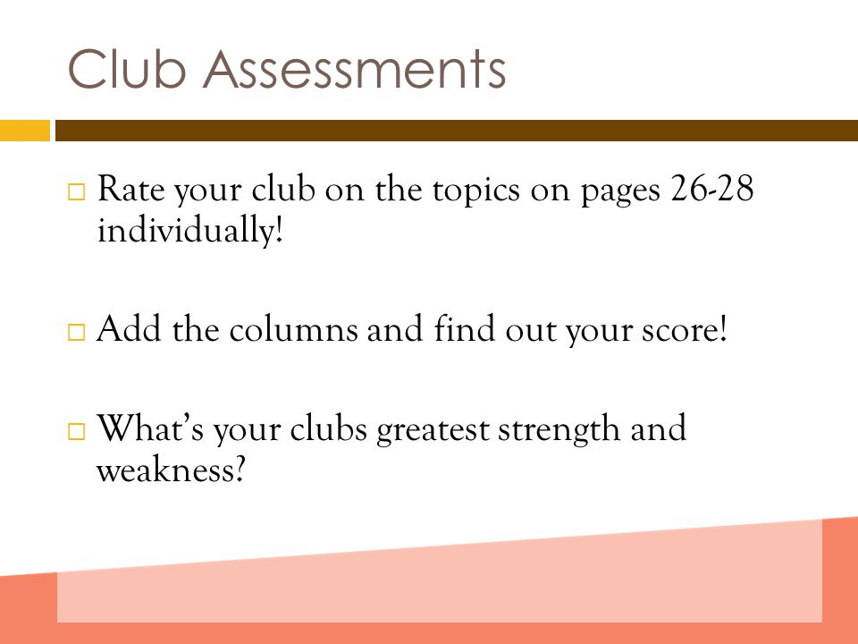 Club Assessments  Rate your club on the topics on pages 26-28 individually!  Add the columns and find out your score!  What's your clubs greatest s