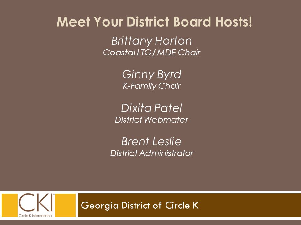 Georgia District of Circle K Meet Your District Board Hosts! Brittany Horton Coastal LTG/ MDE Chair Ginny Byrd K-Family Chair Dixita Patel District We