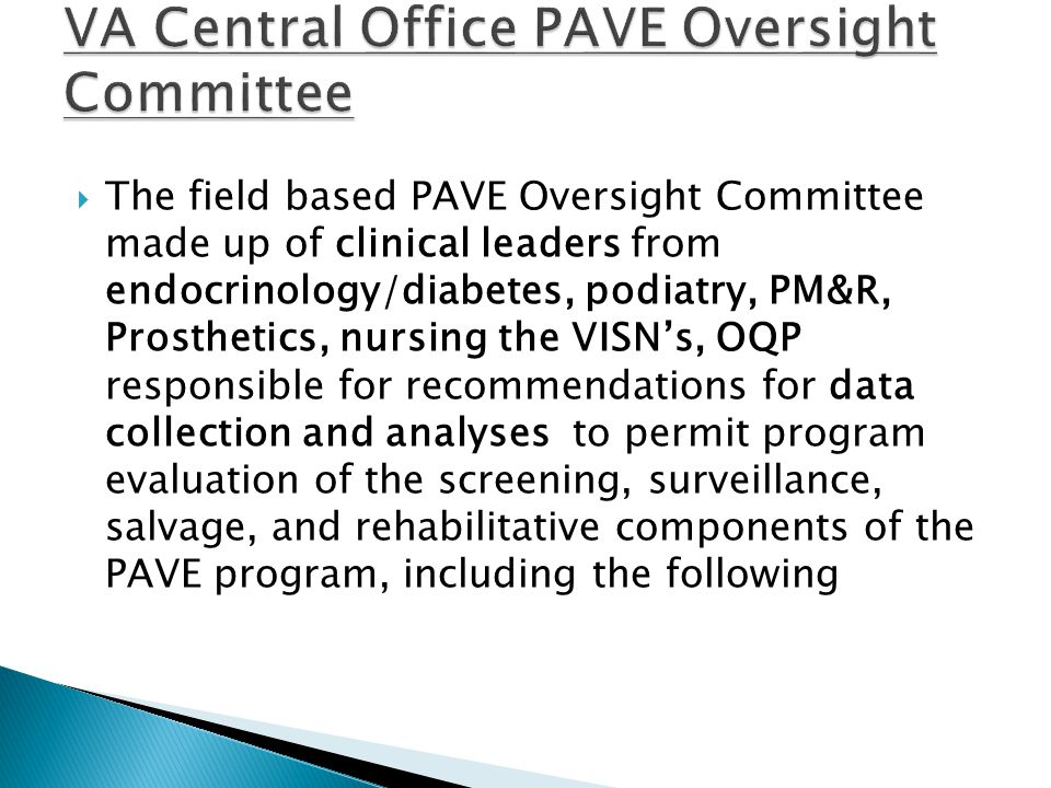  The field based PAVE Oversight Committee made up of clinical leaders from endocrinology/diabetes, podiatry, PM&R, Prosthetics, nursing the VISN's, OQP responsible for recommendations for data collection and analyses to permit program evaluation of the screening, surveillance, salvage, and rehabilitative components of the PAVE program, including the following