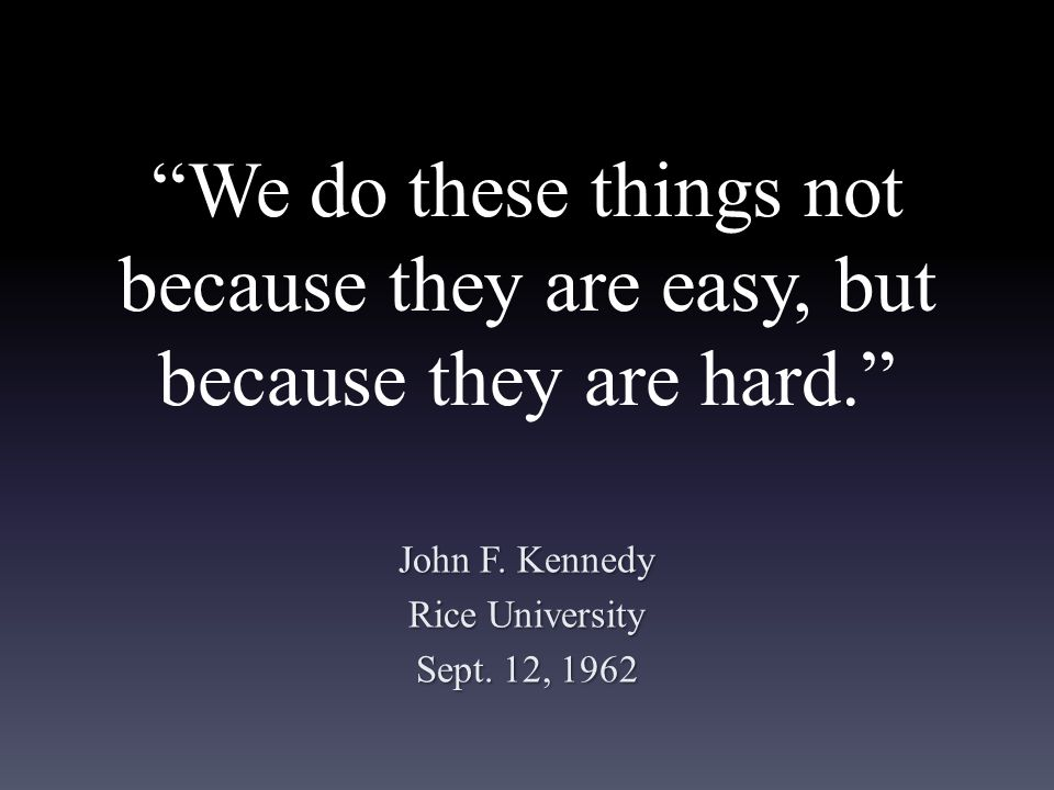 We do these things not because they are easy, but because they are hard. John F.