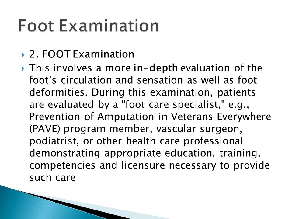  2. FOOT Examination  This involves a more in-depth evaluation of the foot's circulation and sensation as well as foot deformities. During this exam