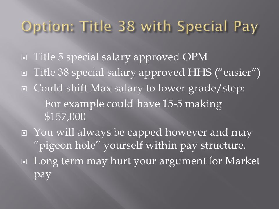  Title 5 special salary approved OPM  Title 38 special salary approved HHS ( easier )  Could shift Max salary to lower grade/step: For example could have 15-5 making $157,000  You will always be capped however and may pigeon hole yourself within pay structure.