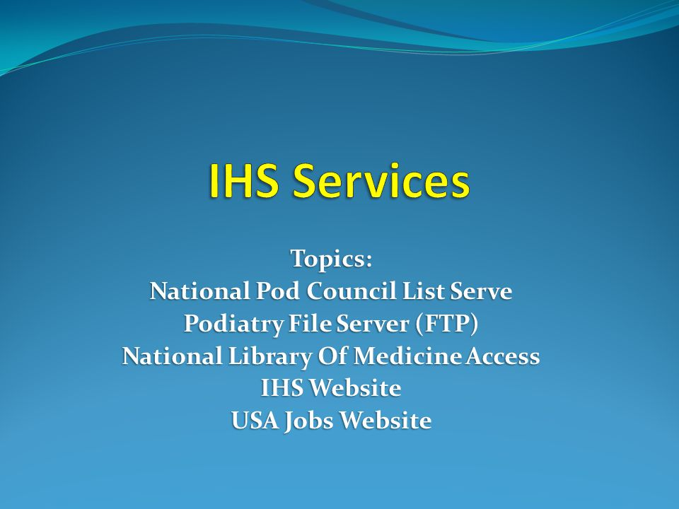 Topics: National Pod Council List Serve Podiatry File Server (FTP) National Library Of Medicine Access IHS Website USA Jobs Website