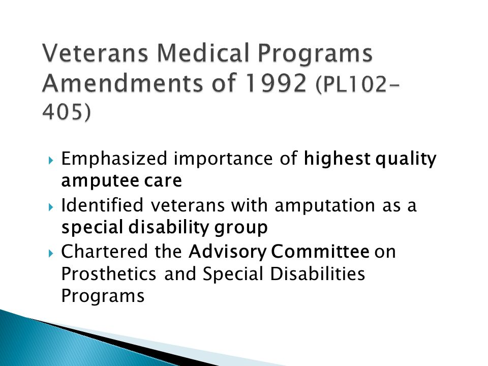  Emphasized importance of highest quality amputee care  Identified veterans with amputation as a special disability group  Chartered the Advisory Committee on Prosthetics and Special Disabilities Programs