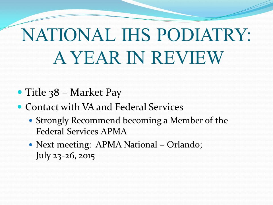 NATIONAL IHS PODIATRY: A YEAR IN REVIEW Title 38 – Market Pay Contact with VA and Federal Services Strongly Recommend becoming a Member of the Federal Services APMA Next meeting: APMA National – Orlando; July 23-26, 2015