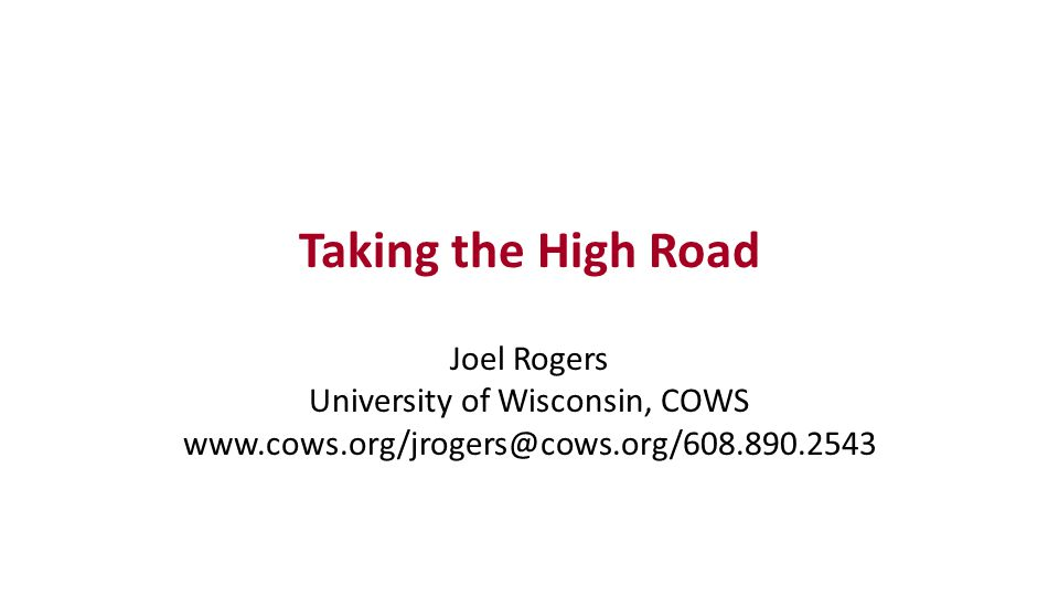Taking the High Road Joel Rogers University of Wisconsin, COWS www.cows.org/jrogers@cows.org/608.890.2543