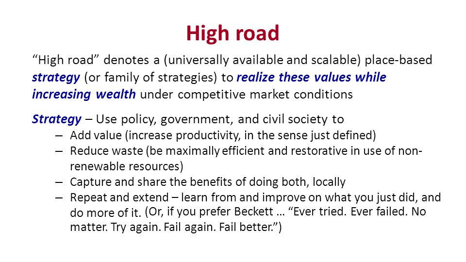 High road High road denotes a (universally available and scalable) place-based strategy (or family of strategies) to realize these values while increasing wealth under competitive market conditions Strategy – Use policy, government, and civil society to – Add value (increase productivity, in the sense just defined) – Reduce waste (be maximally efficient and restorative in use of non- renewable resources) – Capture and share the benefits of doing both, locally – Repeat and extend – learn from and improve on what you just did, and do more of it.