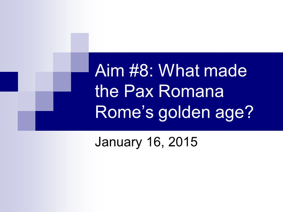 Aim #8: What made the Pax Romana Rome's golden age? January 16, 2015