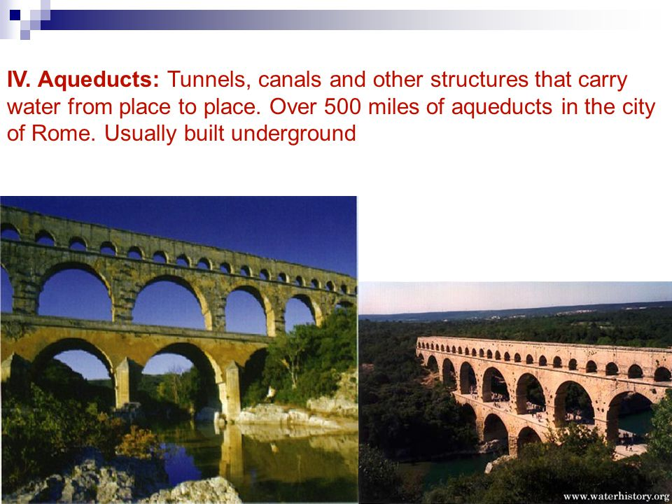 IV. Aqueducts: Tunnels, canals and other structures that carry water from place to place. Over 500 miles of aqueducts in the city of Rome. Usually bui