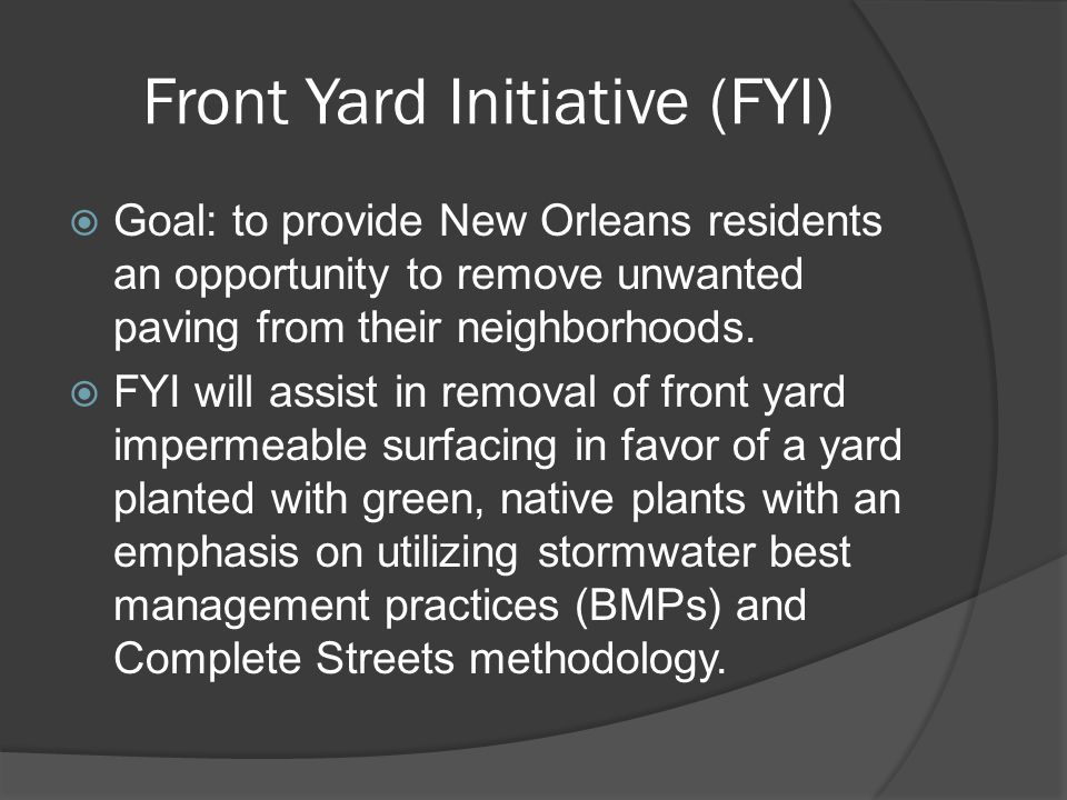 Front Yard Initiative (FYI)  Goal: to provide New Orleans residents an opportunity to remove unwanted paving from their neighborhoods.
