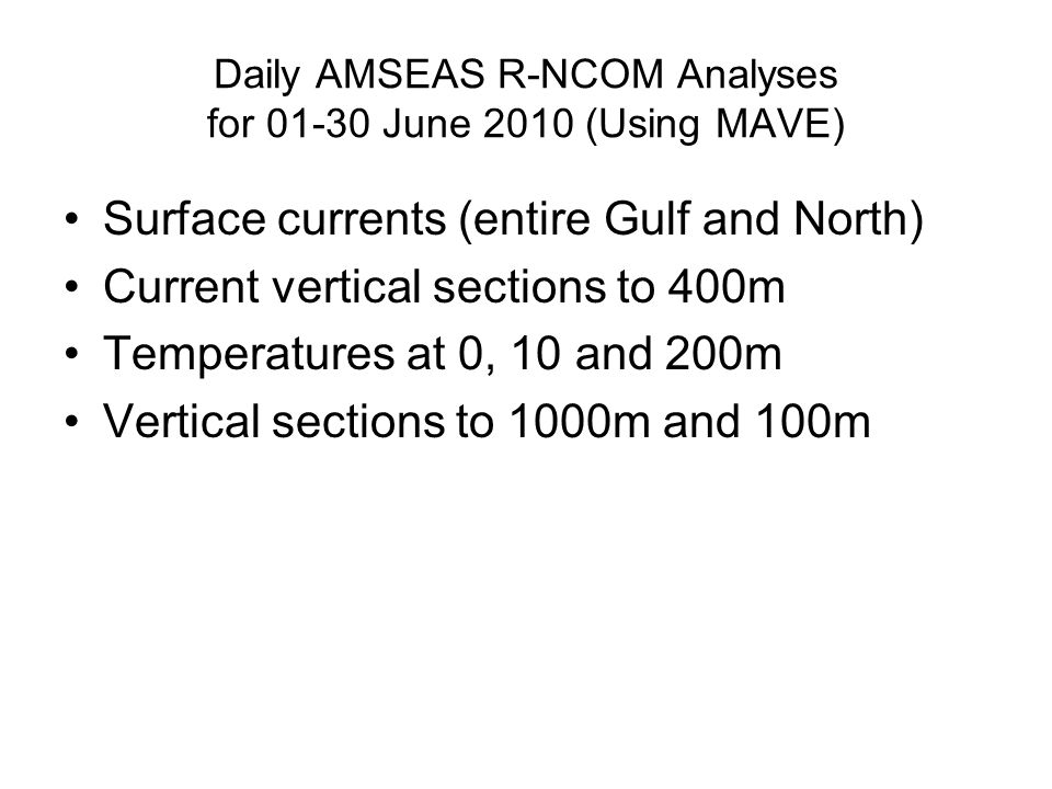 Daily AMSEAS R-NCOM Analyses for 01-30 June 2010 (Using MAVE) Surface currents (entire Gulf and North) Current vertical sections to 400m Temperatures at 0, 10 and 200m Vertical sections to 1000m and 100m