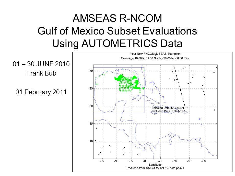 AMSEAS R-NCOM Gulf of Mexico Subset Evaluations Using AUTOMETRICS Data 01 – 30 JUNE 2010 Frank Bub 01 February 2011