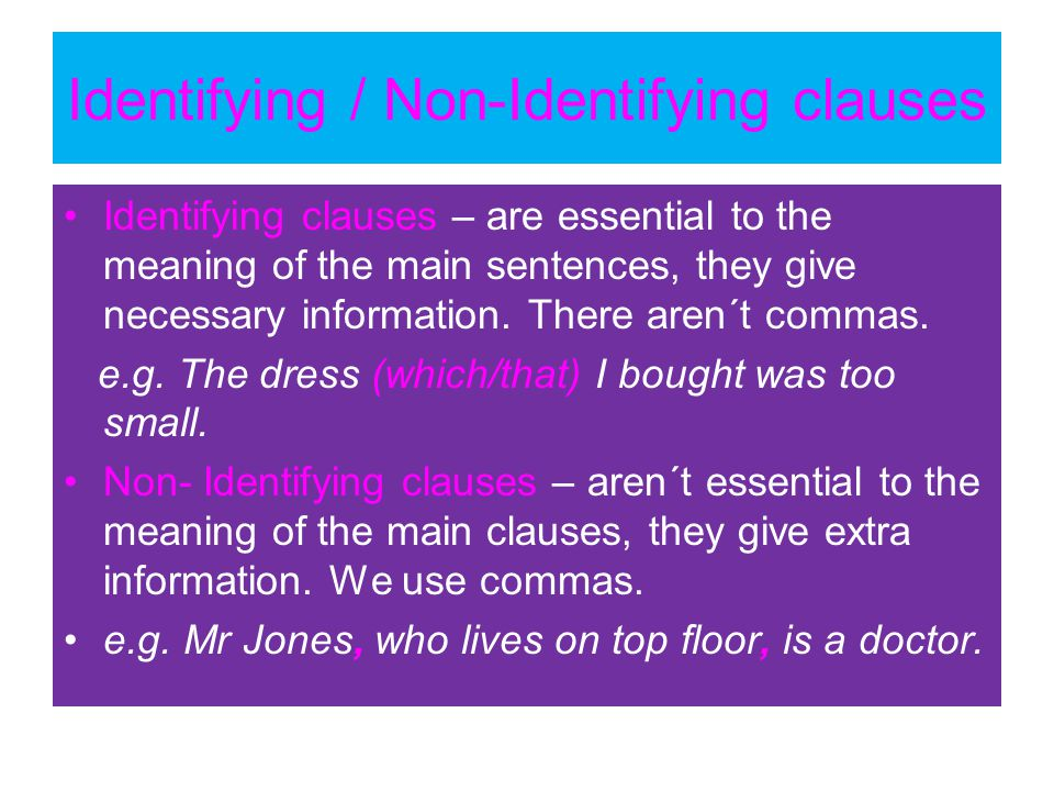 Identifying / Non-Identifying clauses Identifying clauses – are essential to the meaning of the main sentences, they give necessary information. There