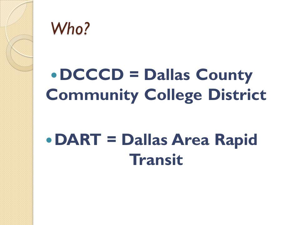 Who DCCCD = Dallas County Community College District DART = Dallas Area Rapid Transit