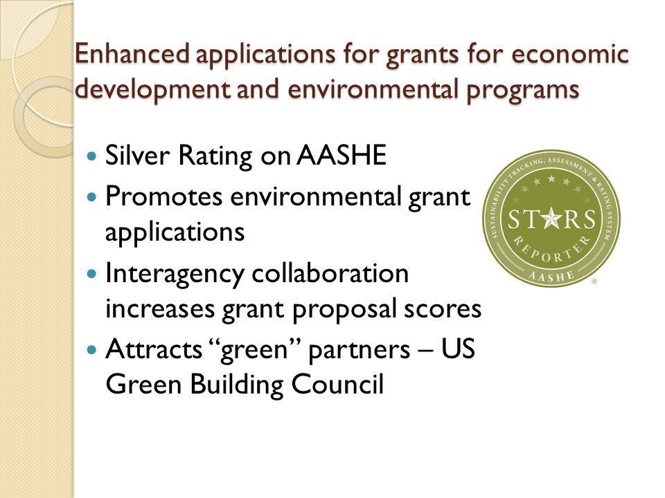 Enhanced applications for grants for economic development and environmental programs Silver Rating on AASHE Promotes environmental grant applications Interagency collaboration increases grant proposal scores Attracts green partners – US Green Building Council
