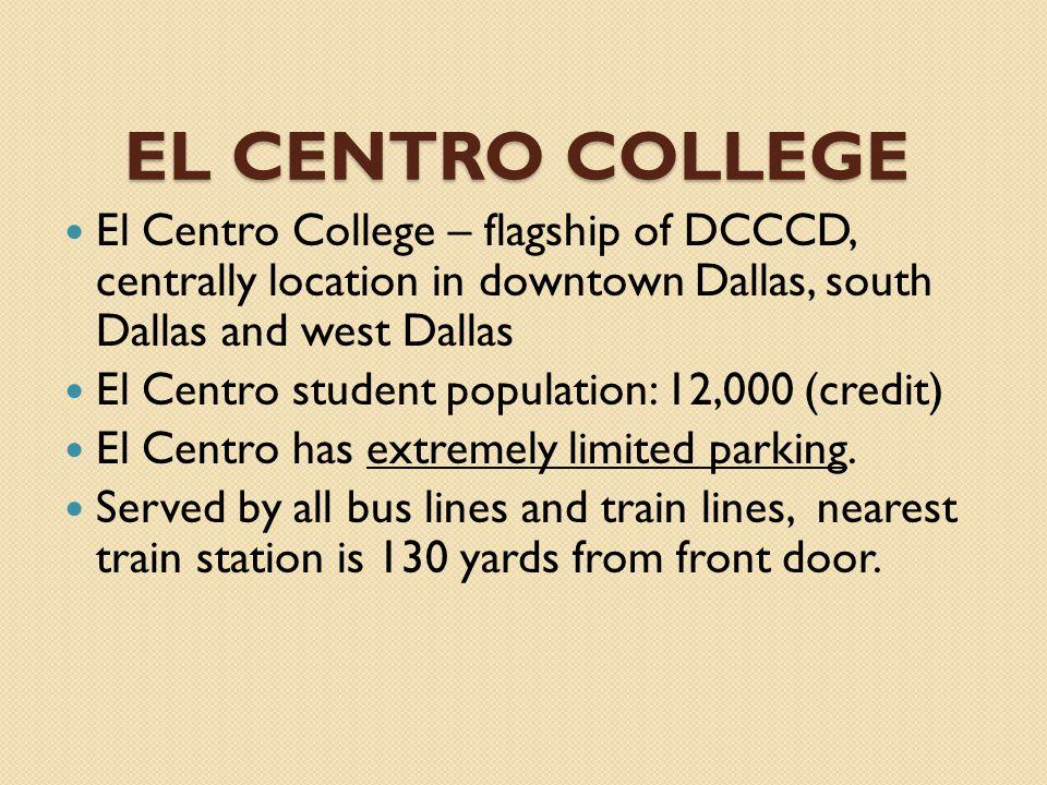 EL CENTRO COLLEGE El Centro College – flagship of DCCCD, centrally location in downtown Dallas, south Dallas and west Dallas El Centro student population: 12,000 (credit) El Centro has extremely limited parking.