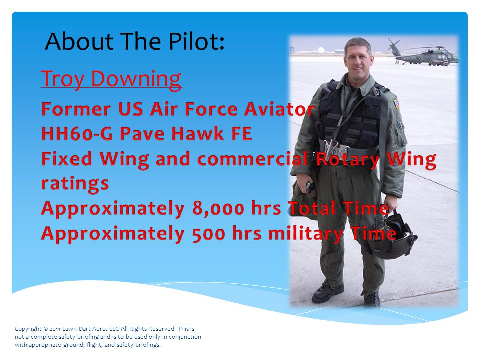 About The Pilot: Troy Downing Copyright © 2011 Lawn Dart Aero, LLC All Rights Reserved.