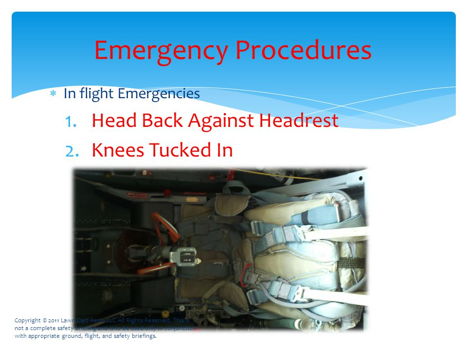  In flight Emergencies 1.Head Back Against Headrest 2.Knees Tucked In Emergency Procedures Copyright © 2011 Lawn Dart Aero, LLC All Rights Reserved.