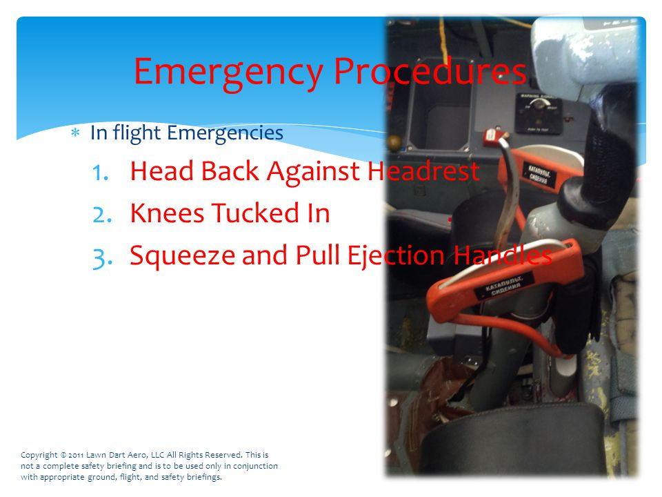  In flight Emergencies 1.Head Back Against Headrest 2.Knees Tucked In 3.Squeeze and Pull Ejection Handles Emergency Procedures Copyright © 2011 Lawn Dart Aero, LLC All Rights Reserved.