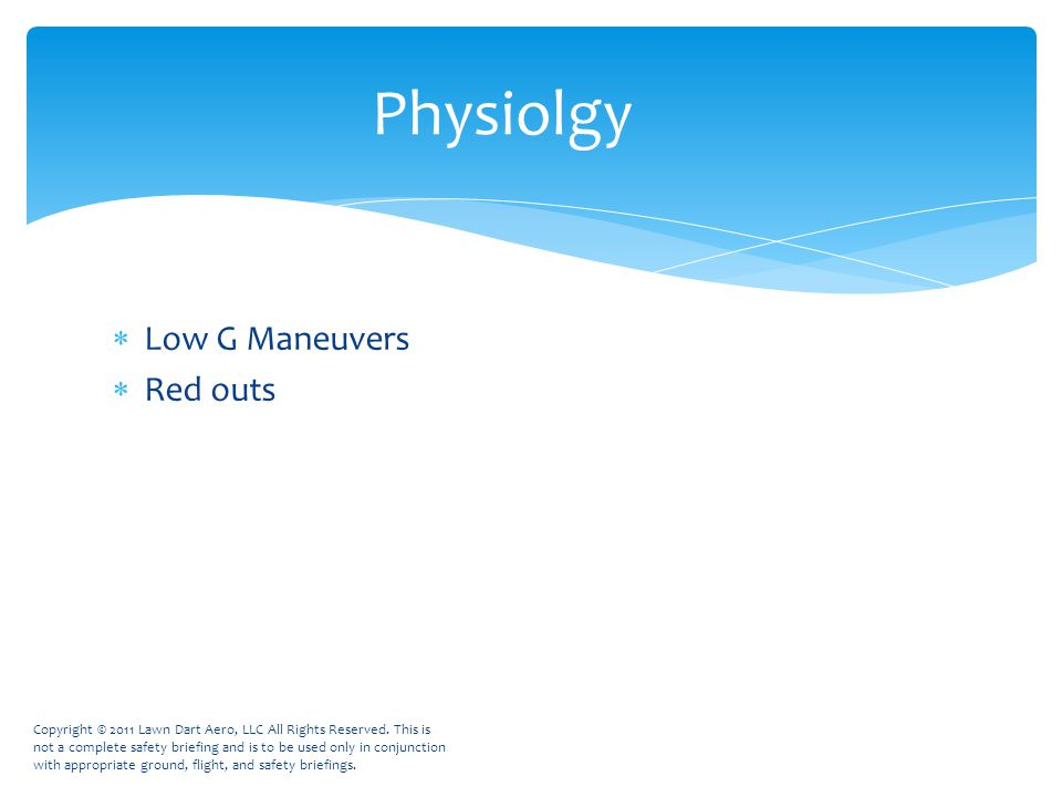  Low G Maneuvers  Red outs Physiolgy Copyright © 2011 Lawn Dart Aero, LLC All Rights Reserved.