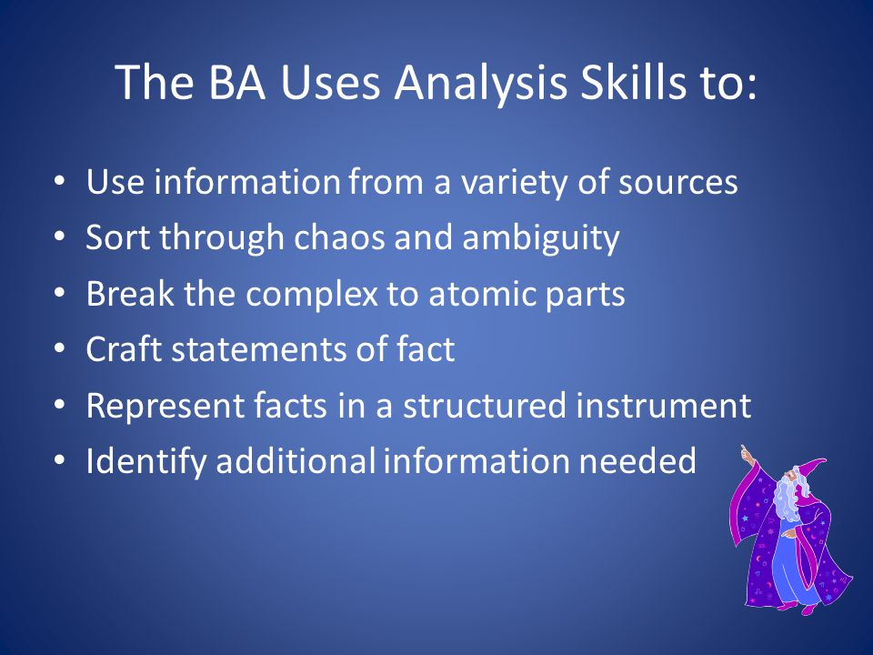 Role of the Business Analyst Helpful if the BA has some degree of business knowledge – However, the analyst is not the subject matter expert (SME) Helpful if the analyst has some degree of technical knowledge – However, the analyst should not be intoxicated with technology