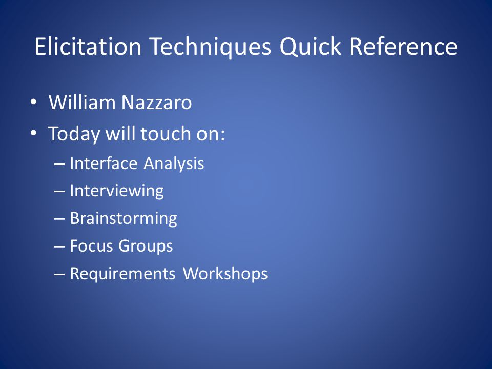 Elicitation Techniques Quick Reference William Nazzaro Today will touch on: – Interface Analysis – Interviewing – Brainstorming – Focus Groups – Requirements Workshops