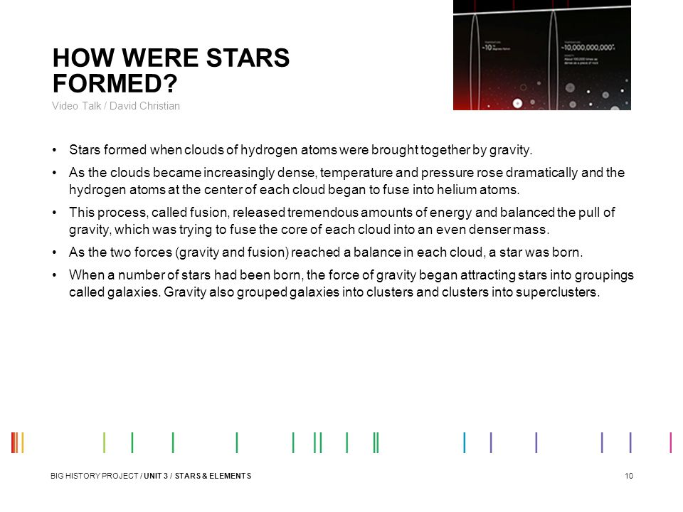 10 HOW WERE STARS FORMED? Video Talk / David Christian Stars formed when clouds of hydrogen atoms were brought together by gravity. As the clouds beca