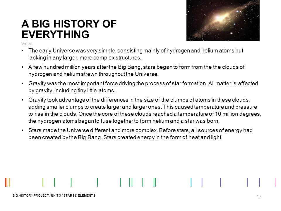 13 A BIG HISTORY OF EVERYTHING Video The early Universe was very simple, consisting mainly of hydrogen and helium atoms but lacking in any larger, mor