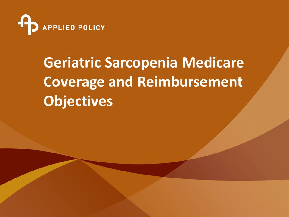 © Copyright 2010 Applied Policy, L.L.C., All Rights Reserved. Geriatric Sarcopenia Medicare Coverage and Reimbursement Objectives
