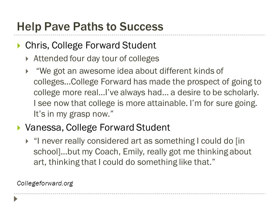 "Help Pave Paths to Success  Chris, College Forward Student  Attended four day tour of colleges  ""We got an awesome idea about different kinds of co"