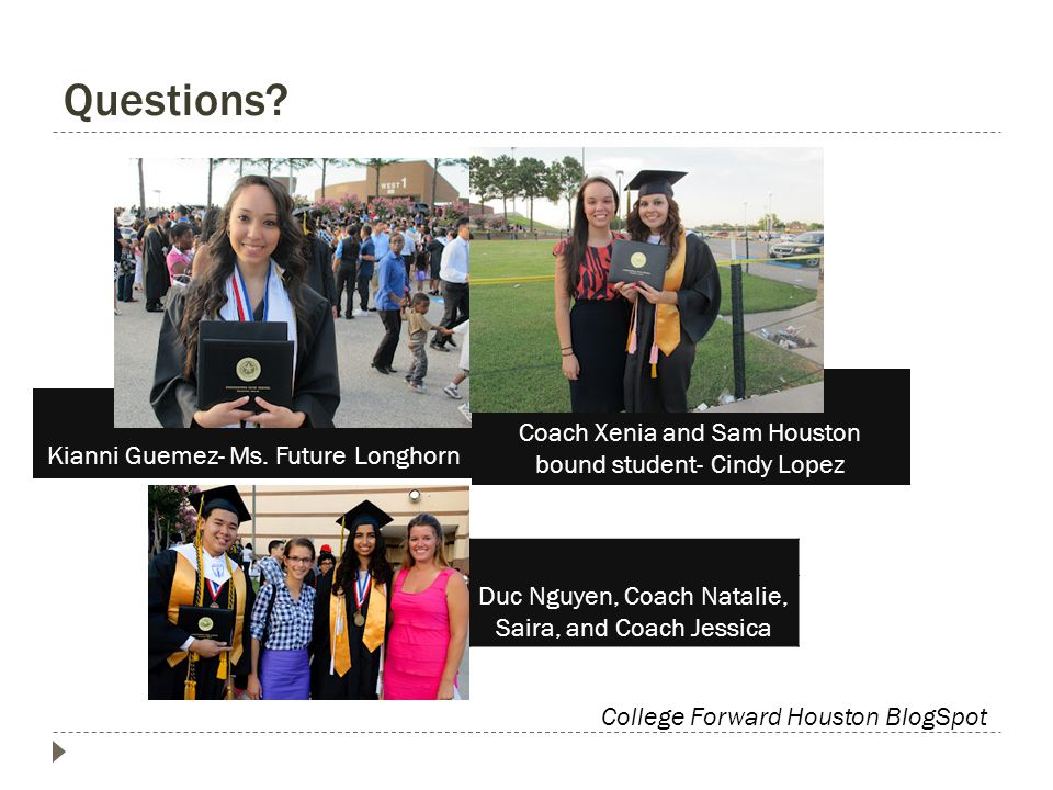 Questions? Kianni Guemez- Ms. Future Longhorn Coach Xenia and Sam Houston bound student- Cindy Lopez Duc Nguyen, Coach Natalie, Saira, and Coach Jessi