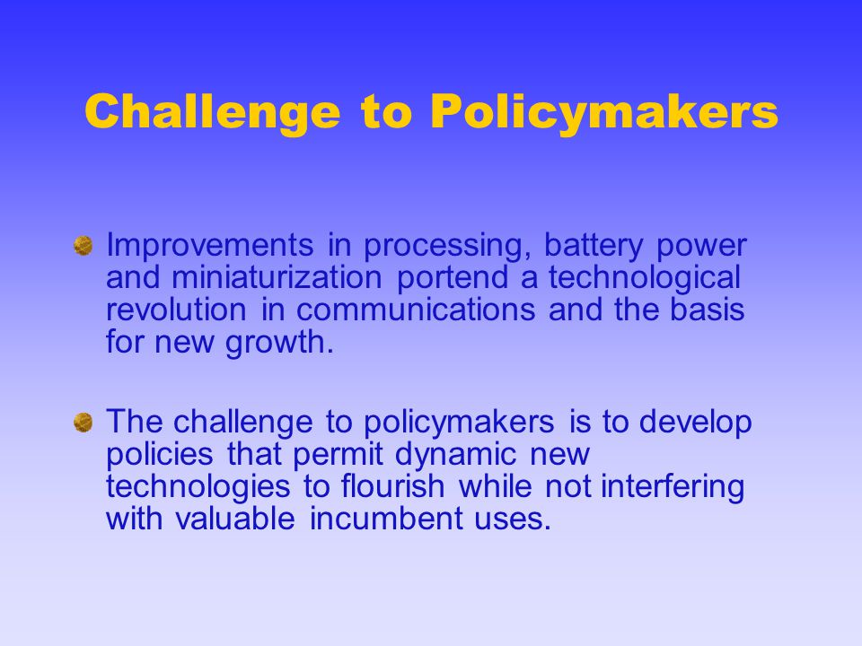 Challenge to Policymakers Improvements in processing, battery power and miniaturization portend a technological revolution in communications and the b