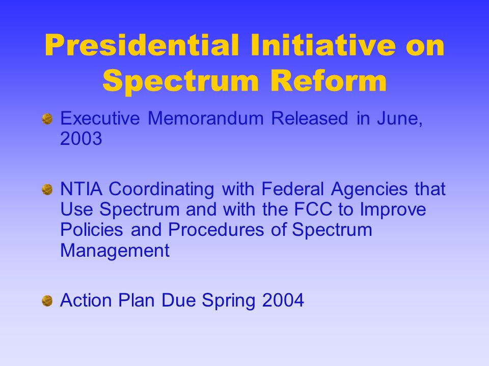 Presidential Initiative on Spectrum Reform Executive Memorandum Released in June, 2003 NTIA Coordinating with Federal Agencies that Use Spectrum and w