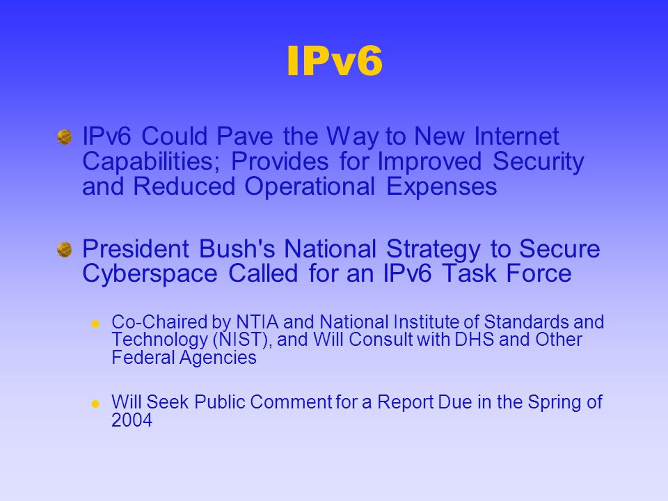 IPv6 IPv6 Could Pave the Way to New Internet Capabilities; Provides for Improved Security and Reduced Operational Expenses President Bush's National S