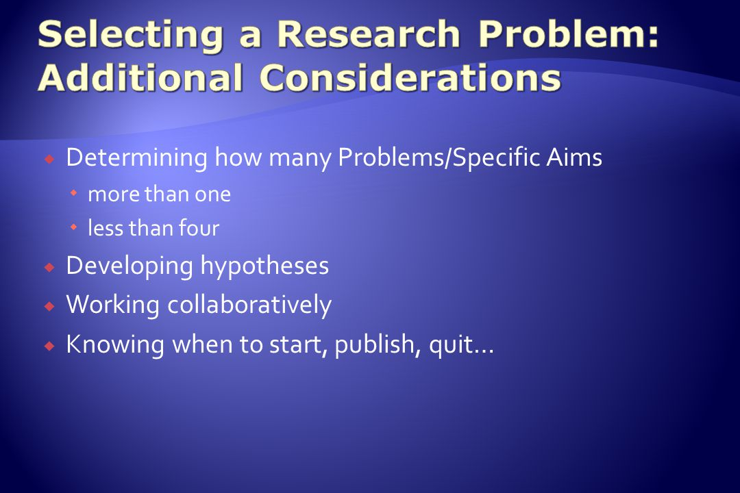  Determining how many Problems/Specific Aims  more than one  less than four  Developing hypotheses  Working collaboratively  Knowing when to start, publish, quit…