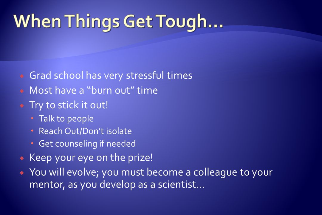  Grad school has very stressful times  Most have a burn out time  Try to stick it out.