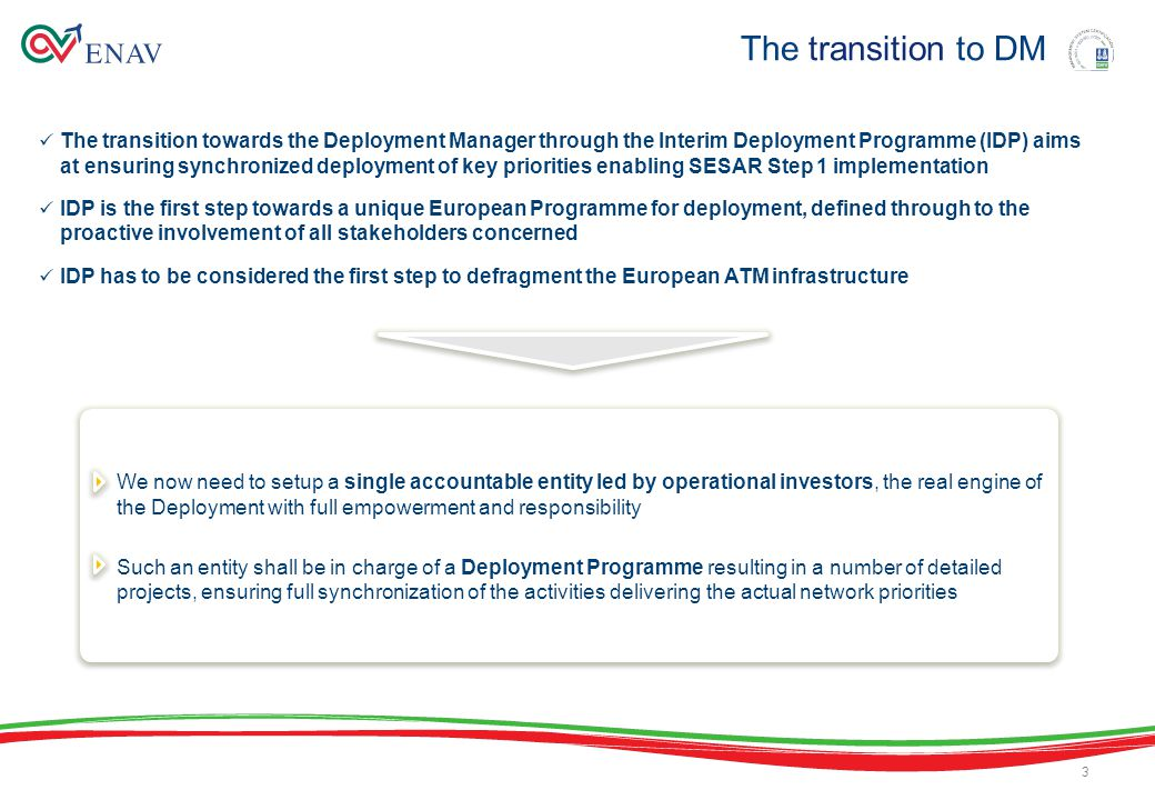 The transition towards the Deployment Manager through the Interim Deployment Programme (IDP) aims at ensuring synchronized deployment of key priorities enabling SESAR Step 1 implementation IDP is the first step towards a unique European Programme for deployment, defined through to the proactive involvement of all stakeholders concerned IDP has to be considered the first step to defragment the European ATM infrastructure The transition to DM 3 We now need to setup a single accountable entity led by operational investors, the real engine of the Deployment with full empowerment and responsibility Such an entity shall be in charge of a Deployment Programme resulting in a number of detailed projects, ensuring full synchronization of the activities delivering the actual network priorities We now need to setup a single accountable entity led by operational investors, the real engine of the Deployment with full empowerment and responsibility Such an entity shall be in charge of a Deployment Programme resulting in a number of detailed projects, ensuring full synchronization of the activities delivering the actual network priorities