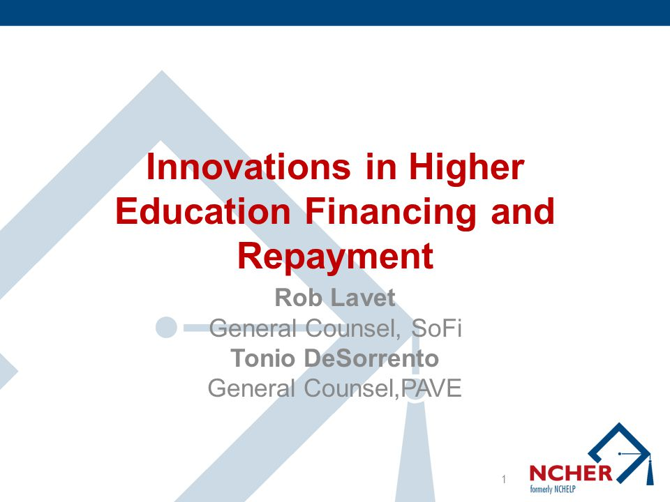 Innovations in Higher Education Financing and Repayment NCHER Spring Convention 2013 Robert Lavet General Counsel Social Finance, Inc.