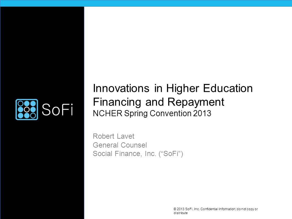 SoFi Press SoFi marks a sort of evolution… to help students tap their own social networks to help fund their education... SoFi is disrupting the world of student loans with better rates to student borrowers and superior returns to alumni lenders… © 2013 SoFi, Inc.