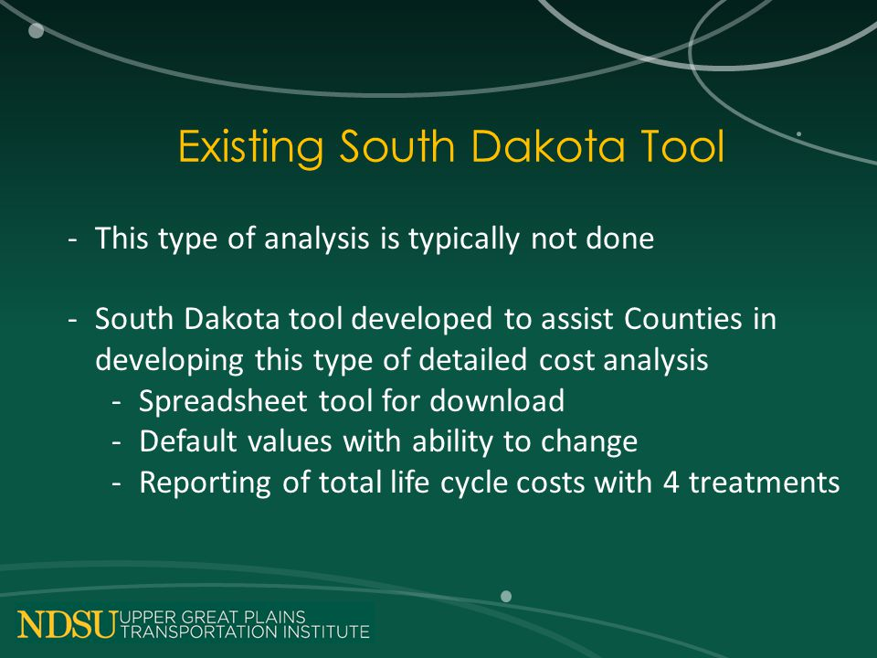 Existing South Dakota Tool -This type of analysis is typically not done -South Dakota tool developed to assist Counties in developing this type of detailed cost analysis -Spreadsheet tool for download -Default values with ability to change -Reporting of total life cycle costs with 4 treatments